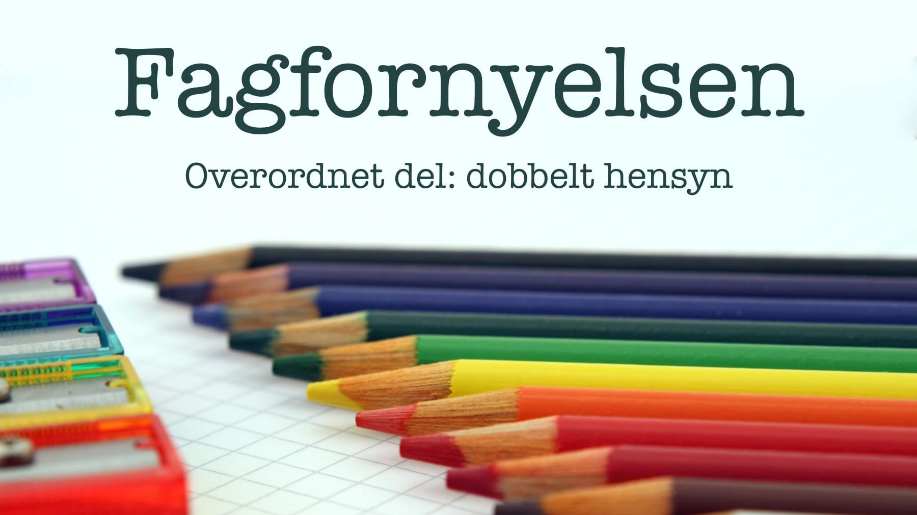 Fargeblyanter i mange farger + teksten: Fagfornyelsen, Overordnet del: dobbelt hensyn